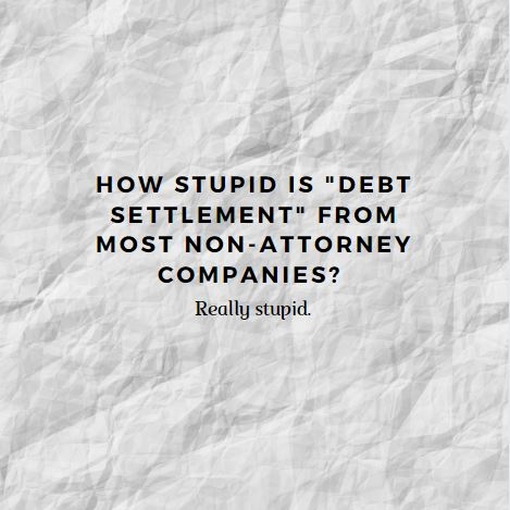 """How stupid is """"debt settlement"""" from most non-attorney companies? Reallystupid."""